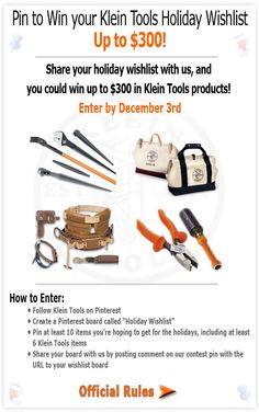 "To enter: 1) Follow @kleintools on Pinterest 2) Create a board & label it ""Holiday Wishlist"" 3) Pin at least 10 items you're hoping to get for the holidays, including at least 6 items from Klein Tools. 4) Add a brief description in each pin of why you want the item. 5) Share your board with us by posting a link to your board on the official contest pin (this one) in the comments section. See our board example: http://ow.ly/fpsYQ      Ends on 12/3! Good luck!"