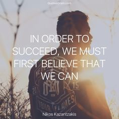 "Quote of The Day ""In order to succeed, we must first believe that we can."" - Nikos Kazantzakis http://lnk.al/3fZV"