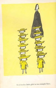 In an old house in Paris that was covered with vines, lived 12 little girls in two straight lines. They left the house at half past nine.... the smallest one was Madeline.