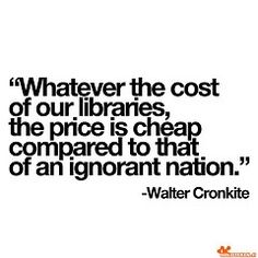 Whatever the cost of libraries is cheap compared to an ignorant nation: Walter Cronkite quote Great Quotes, Quotes To Live By, Me Quotes, Inspirational Quotes, Quick Quotes, I Love Books, Good Books, Books To Read, The Words