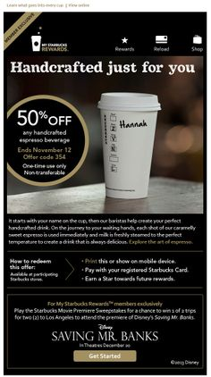 Starbucks >> sent 11/6/13>> An offer just for you: 50% off your handcrafted espresso drink >> Starbucks takes first-name personalization to the next level in a very on-brand way by adding the recipient's name to the image of the cup in this email. It connects the email experience directly to the store experience, where baristas write the customer's name on their cup. —Hannah Downey, Design Consultant, ExactTarget