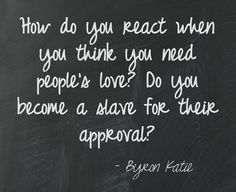 How do you react when you think you need people's love? Do you become a slave for their approval? Byron Katie ================================= This quote courtesy of @Pinstamatic (http://pinstamatic.com)