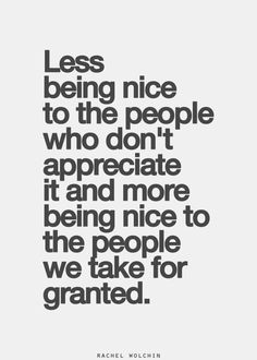 less being nice to the people who don't appreciate it and more being nice to the people we take for granted.
