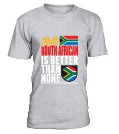 # Half South African Is Better Than None T-Shirt .  Half South African Is Better Than None T-Shirt  HOW TO ORDER: 1. Select the style and color you want: 2. Click Reserve it now 3. Select size and quantity 4. Enter shipping and billing information 5. Done! Simple as that! TIPS: Buy 2 or more to save shipping cost!  This is printable if you purchase only one piece. so dont worry, you will get yours.  Guaranteed safe and secure checkout via: Paypal   VISA   MASTERCARD