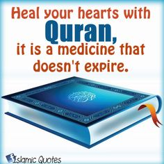 Heal your hearts with Quran, it is a medicine that doesn't expire. It removes from the heart stress, worry & sadness.