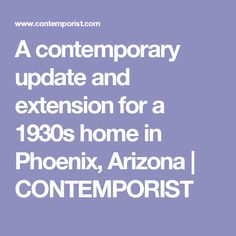 A contemporary update and extension for a 1930s home in Phoenix, Arizona | CONTEMPORIST