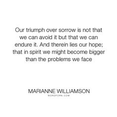 "Marianne Williamson - ""Our triumph over sorrow is not that we can avoid it but that we can endure it. And..."". hope, adversity"