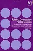 Policing cooperation across borders : comparative perspectives on law enforcement within the EU and Australia / Saskia Hufnagel.. -- Farnham (Surrey) ; Burlington : Ashgate, cop. 2013