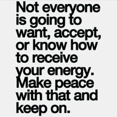 Not everyone is going to want, accept or know how to receive your energy. Make peace with that and keep on.