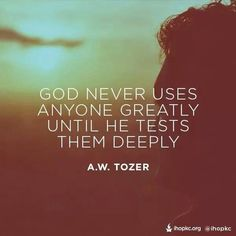 God never uses anyone greatly until he tests them deeply. -A.W. Tozer