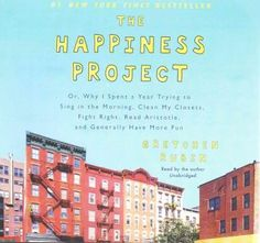 The Happiness Project: Or, Why I Spent a Year Trying to Sing in the Morning, Clean My Closets, Fight Right, Read A...