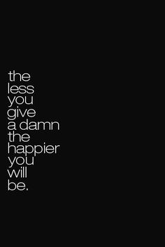 true. I don't give a damn right now and I'm about as happy as they come..(: