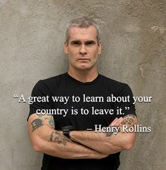 """""""A great way to learn about your country is to leave it."""" – Henry Rollins"""