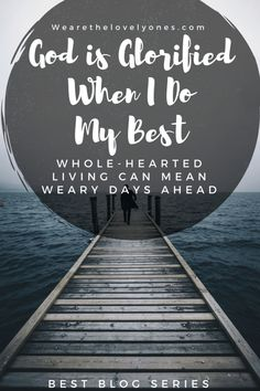 God is glorifies when I give my best. I can live whole-heartedly, and know with confidence that my hard work is bringing Him glory.