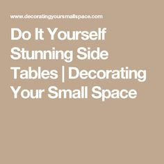 Do It Yourself Stunning Side Tables | Decorating Your Small Space