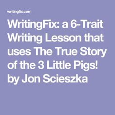 WritingFix: a 6-Trait Writing Lesson that uses The True Story of the 3 Little Pigs! by Jon Scieszka