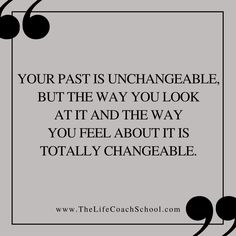 Your past is unchangeable, but the way you look at it and the way you feel about it is totally changeable.  (Brooke Castillo) | TheLifeCoachSchool.com