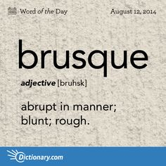 brusque    \ bruhsk \  , adjective;     1. abrupt in manner; blunt; rough: A brusque welcome greeted his unexpected return .