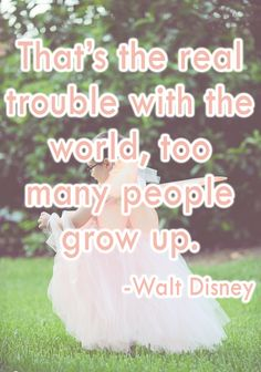 """""""That's the real trouble with the world, too many people grow up."""" -Walt Disney"""