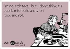 I'm no architect... but I don't think it's possible to build a city on rock and roll.