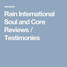 Rain International Soul and Core Reviews / Testimonies
