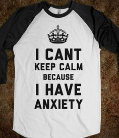 I Cant Keep Calm Because I Have Anxiety. Perfect for person like myself with anxiety issues and no one understands saying calm down doesn't work that way Blusas T Shirts, Tee Shirts, Graphic Shirts, Me Quotes, Funny Quotes, Hair Quotes, Silkscreen, Look Formal, This Is Your Life