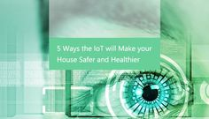 5 Ways the IoT will Make your House Safer and Healthier