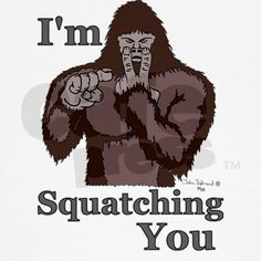 I'm Squatching You tShirt $27