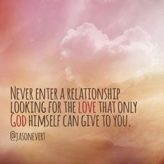 Never enter a relationship looking for the love that only God can give to you. - Jason Evert