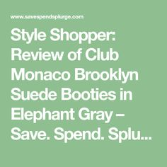 Style Shopper: Review of Club Monaco Brooklyn Suede Booties in Elephant Gray – Save. Spend. Splurge.