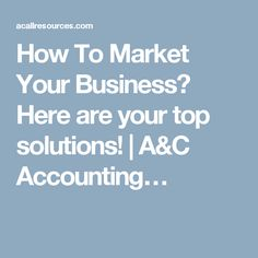 How To Market Your Business? Here are your top solutions!   A&C Accounting…