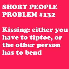 Or he has to sit down so you're both at the same level...   This isn't a problem for me. It's one of the reasons I love being short. =)