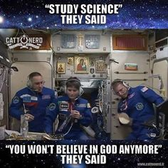 """"""" 'Study science' they said. 'You won't believe in God anymore' they said."""""""