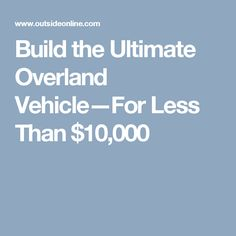 Build the Ultimate Overland Vehicle—For Less Than $10,000