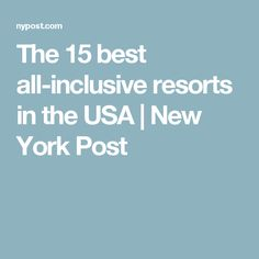 The 15 best all-inclusive resorts in the USA   New York Post