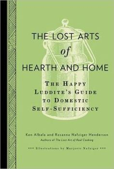 The Lost Arts of Hearth and Home: The Happy Luddite's Guide to Domestic Self-Sufficiency