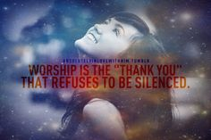 "Worship is the ""Thank You"" that refuses to be silenced!  Amen <3"