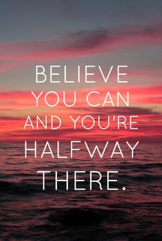 Believe that you can and you're halfway there.