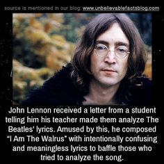 "John Lennon received a letter from a student telling him his teacher made them analyze The Beatles' lyrics. Amused by this, he composed ""I Am The Walrus"" with intentionally confusing and meaningless lyrics to baffle those who tried to analyze the..."