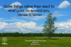 """""""Solve things rather than react to what goes on around you."""" -Maureen St. Germain Proud Member of The Wellness Universe #WUVIP"""