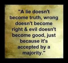 A lie doesn't become the truth, wrong doesn't become right & evil doesn't become good, just because it is accepted by a majority.
