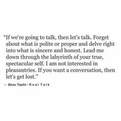 If we're going to tall, then let's talk... I am not interested in pleasantries. If you want a conversation, then let's get lost.