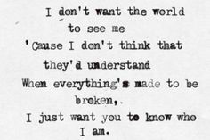 i don't want the world to see me cause i don't think that they'd understand. when everything's made to be broken, i just want you to know who i am