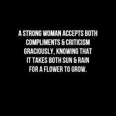 A strong woman accepts both compliments and criticism graciously, knowing that it takes both sun & rain for a flower to grow.