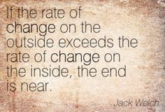 """""""If the rate of change on the outside exceeds the rate of change in the inside, then the end is near."""" #Change Jack Welch #quote"""