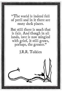"""""""The world is indeed full of peril and in it there are many dark places. But still there is much that is fair. And though in all lands, love is now mingled with grief, it still grows, perhaps, the greater."""" - J.R.R. Tolkien"""