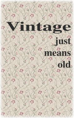 guess 'vintage' to some people sounds more important or sophisticated...it's still just old!