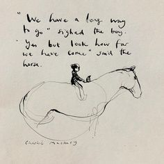 Charlie Mackesy - It's odd, I was just packing this old drawing for the exhibition feeling alarmed at how much there is it do, and realised that since I drew it we have come a long way. Thank you so much for sharing the journey. Favorite Quotes, Best Quotes, Awesome Quotes, Charlie Mackesy, Charlie Horse, Quotes To Live By, Life Quotes, The Mole, Equestrian Quotes