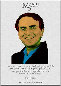 """Carl Sagan - Manoj Sharma    """"A new consciousness is developing which sees the earth as a single organism and recognizes that an organism at war with itself is doomed."""""""