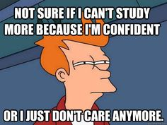Not sure if I can't study more because I'm confident Or I just don't care anymore. - Futurama Fry - quickmeme